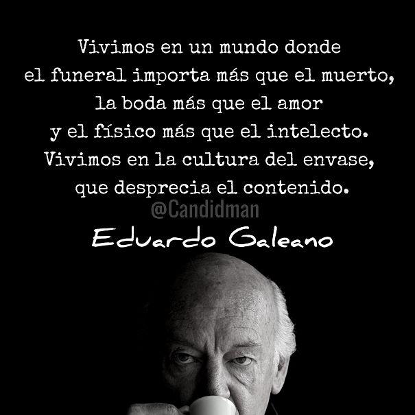 Vivimos en un mundo donde el funeral importa más que el muerto, la boda más que el amor y el físico más que el intelecto - Eduardo Galeano