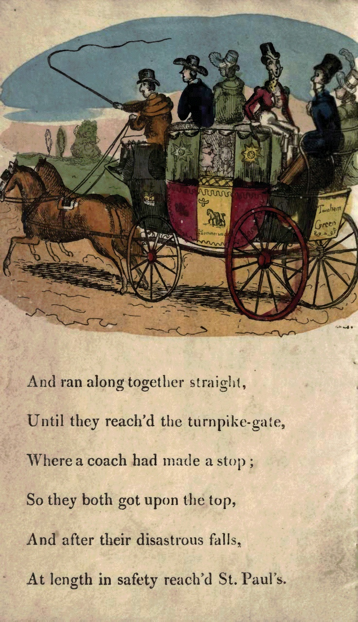 Page 12  And ran along together straight, Until they reached the turnpike gate, Where a coach had made a stop; So they both got upon the top, And after their disastrous falls, At length in safety reached St. Paul's.
