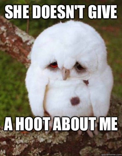 She doesnt give A hoot about me