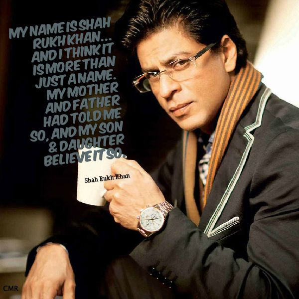 """""""My name is Shah Rukh Khan and I think it is more than just a name. My mother and father had told me so, and my son & daughter believe it so."""""""