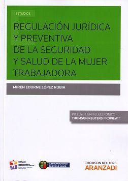 Regulación jurídica y preventiva de la seguridad y salud de la mujer trabajadora / Miren Edurne López Rubia. - 2015