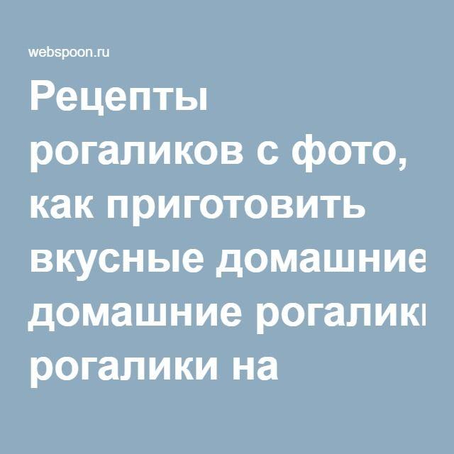 Рецепты рогаликов с фото, как приготовить вкусные домашние рогалики на Webspoon.ru