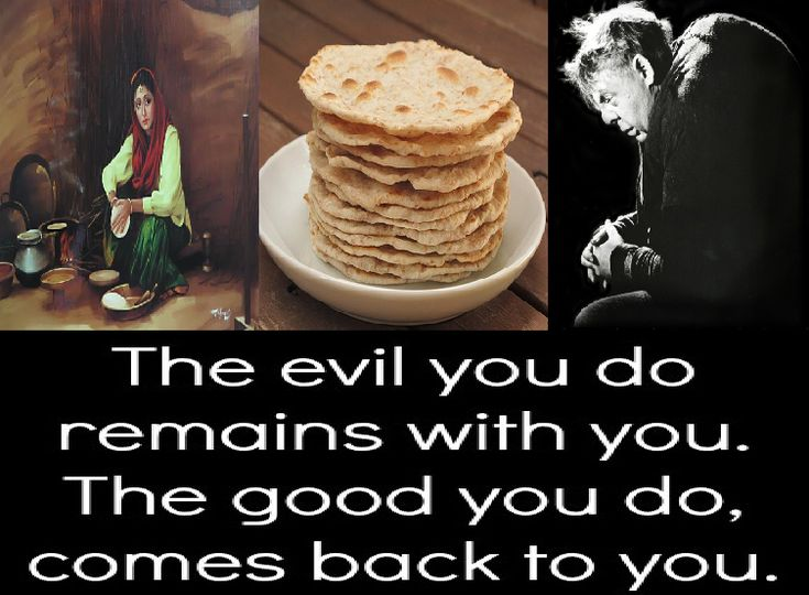 A #woman baked #chapatti (roti) for members of her #family and an extra one for a #hungry passerby. She kept the extra chapatti on the #window sill, for whosoever would take it away. Every day, a #beggar came and took away the chapatti. He would express no #gratitude but would muttered :