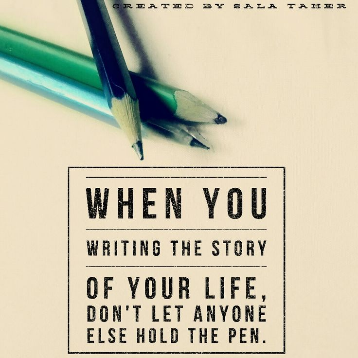 When you writing the story of your life, don't let anyone hold the pen. ~anonymous