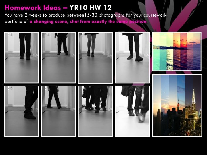 YR10 HW 12  You have 2 weeks to produce between15-30 photographs for your coursework portfolio of a changing scene, shot from exactly the same position.