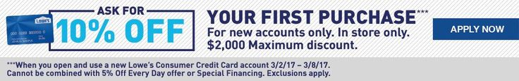ASK FOR 10% OFF YOUR PURCHASE. For new accounts only. In store only. $2,000 Maximum discount. When you open and use a new Lowe's Consumer Credit Card account 3/2/17 – 3/8/17. Cannot be combined with 5% Off Every Day offer or Special Financing. Exclusions apply.