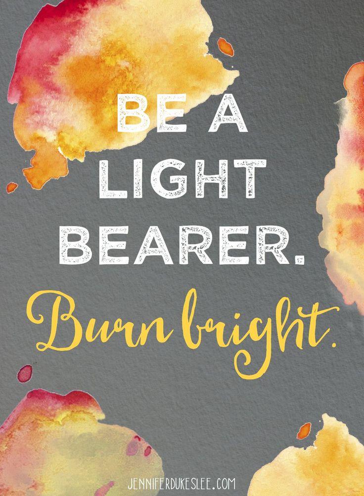 Be a light bearer. Burn bright.