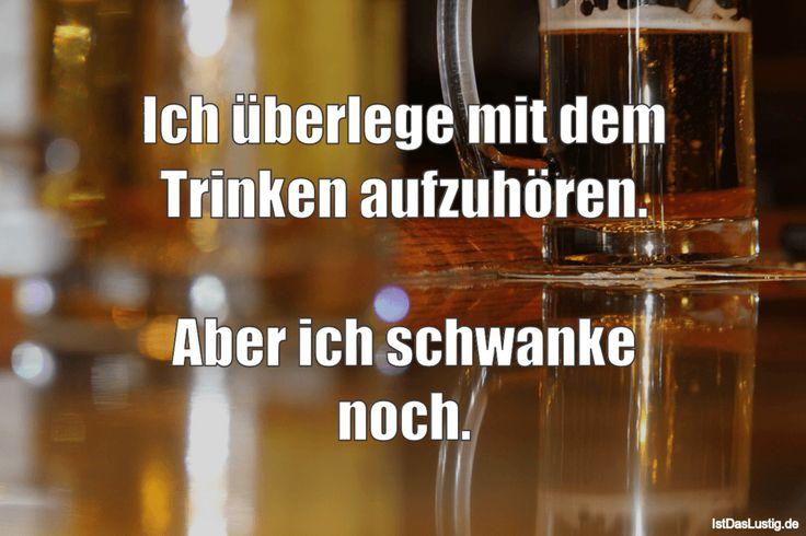 Ich überlege mit dem Trinken aufzuhören. Aber ich schwanke noch. ... gefunden auf https://www.istdaslustig.de/spruch/2294 #lustig #sprüche #fun #spass