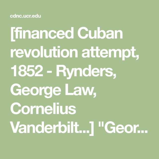"[financed Cuban revolution attempt, 1852 - Rynders, George Law, Cornelius Vanderbilt...] ""George Law, government contractor and steamboat owner. Cornelius Vanderbilt, great steamboat owner (sure). Daniel E Delnvan. Sachem of Tammanj HalL Jame* Watson Webb, leading editor in Wall street, and a number of the Wall street copitalist. George N. Sanders, of the Democratic Review. Thomas Devin Reilly. Irish editor do. Isaiah Ryndcrs, Captain of the Empire Club — one thousand strong."