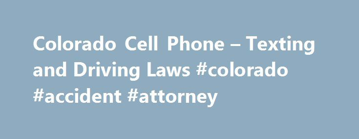 Colorado Cell Phone – Texting and Driving Laws #colorado #accident #attorney http://phoenix.nef2.com/colorado-cell-phone-texting-and-driving-laws-colorado-accident-attorney/  Colorado Cell Phone Texting and Driving Laws Cell Phone Use Novice drivers in Colorado – drivers younger than 18 – are prohibited from using cell phones (handheld or hands-free) while driving. The exceptions for novice drivers are: reporting a fire reporting a traffic accident in which one or more injuries are apparent…