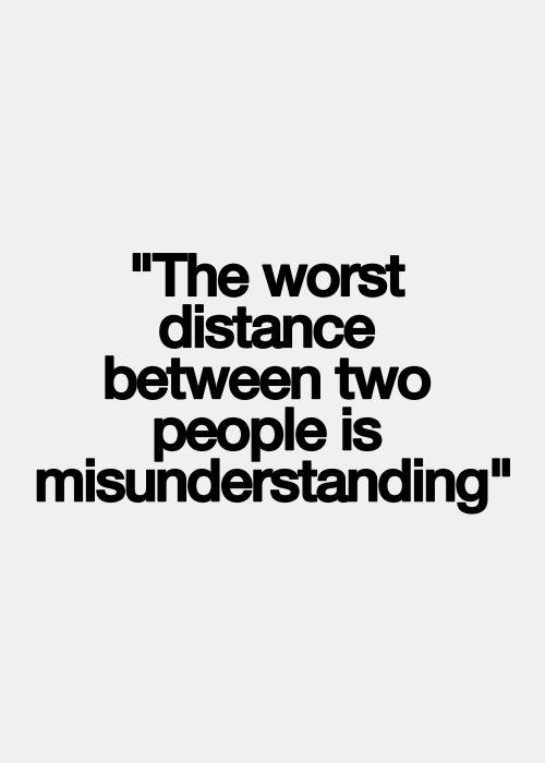 The worst distance between 2 people is misunderstanding. {I actually think understanding can be worse...}