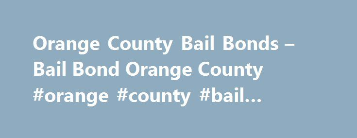 Orange County Bail Bonds – Bail Bond Orange County #orange #county #bail #bondsman http://singapore.remmont.com/orange-county-bail-bonds-bail-bond-orange-county-orange-county-bail-bondsman/  # Orange County Bail Bonds Do you need the services of a highly reputable, licensed bail bonds agent? Have you searched the internet and talked to your friends? If you have, you have probably heard of us. We have an established reputation of being able to meet or exceed the expectations of our clients…