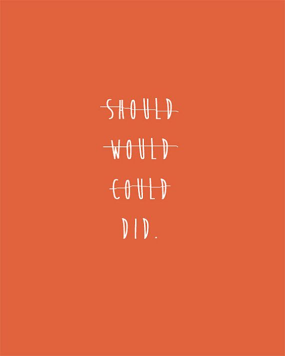 "Don't waste your time on ""coulda"" ""woulda"" ""shoulda"". Spend your time on ""DID!"" #positiveenergy"