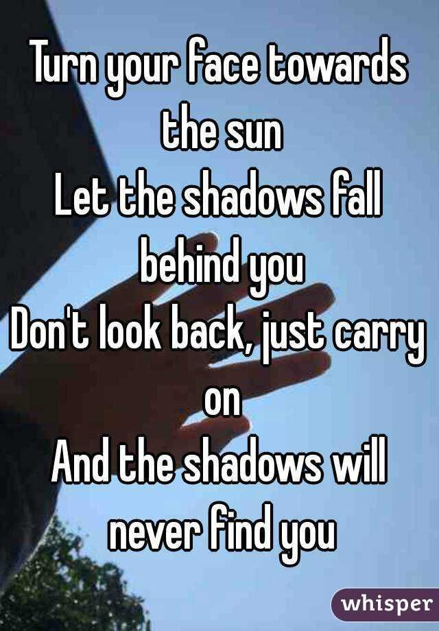 Turn your face towards the sun Let the shadows fall behind you Don ...