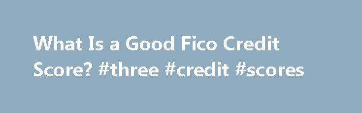 What Is a Good Fico Credit Score? #three #credit #scores http://credit.remmont.com/what-is-a-good-fico-credit-score-three-credit-scores/  #whats a good credit score # What Is a Good Fico Credit Score? Your FICO credit score compiles all the Read More...Th