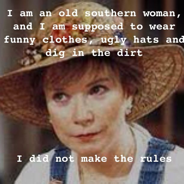 """I am an old southern woman, and I am supposed to wear funny clothes, ugly hats, and dig in the dirt. I did not make the rules."" ~ Steel Magnolias"