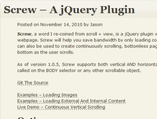 Screw (scroll + view,) is a jQuery plugin which loads HTML as a user scrolls the webpage to create continuously scrolling, bottomless pages where content is appended to the bottom as the user scrolls.