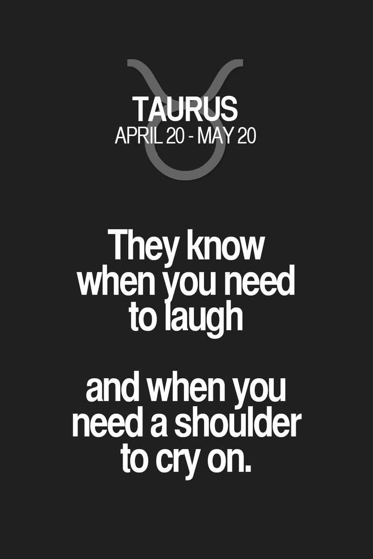 They know when you need to laugh and when you need a shoulder to cry on. Taurus   Taurus Quotes   Taurus Horoscope   Taurus Zodiac Signs