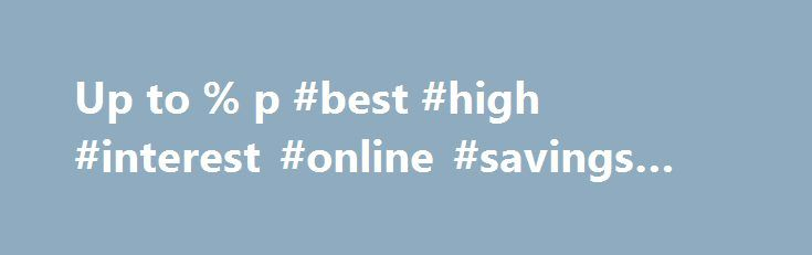 Up to % p #best #high #interest #online #savings #accounts http://gambia.remmont.com/up-to-p-best-high-interest-online-savings-accounts/  SAVINGS ACCOUNTS Compare and save with high interest rates How to achieve your savings goals and buy that pony Savings Account How to teach your kids the value of money Welcome to RateCity s Savings Account section. Whether you want to open an online savings account or a childrens savings account, RateCity allows you to search, compare and apply from over…