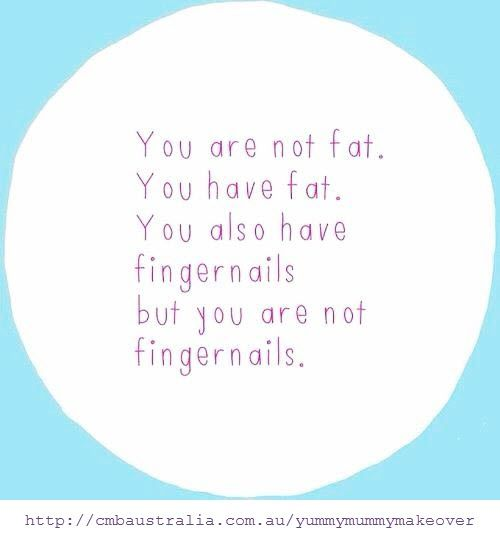 You are not fat. You have fat. You also have fingernails but you are not fingernails. There is a difference.: