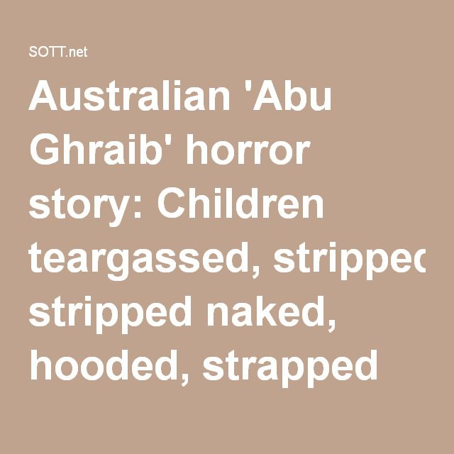 Australian 'Abu Ghraib' horror story: Children teargassed, stripped naked, hooded, strapped to chairs at detention center -- Puppet Masters -- Sott.net