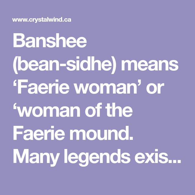 Banshee (bean-sidhe) means 'Faerie woman' or 'woman of the Faerie mound. Many legends exist surrounding the Banshees and just how evil is she meant to be. The Legends of the Irish Banshee The first is that she is the ghost of a young woman who was brutally killed and died so horribly that her spirit is left to wander the world watching her family and loved ones warning them when a violent death is imminent.