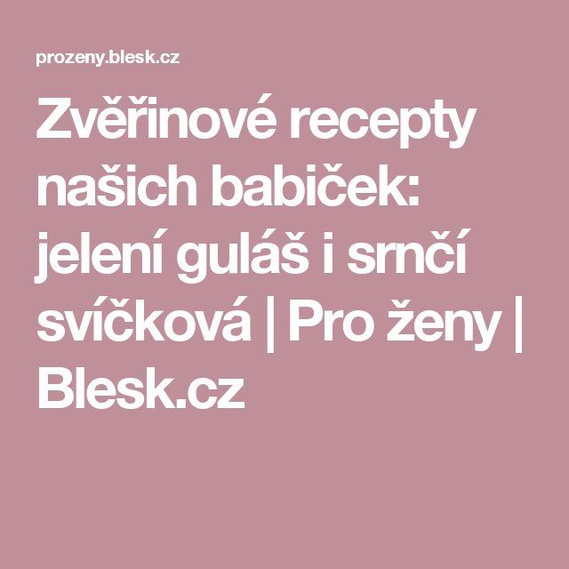 Zvěřinové recepty našich babiček: jelení guláš i srnčí svíčková   Pro ženy   Blesk.cz