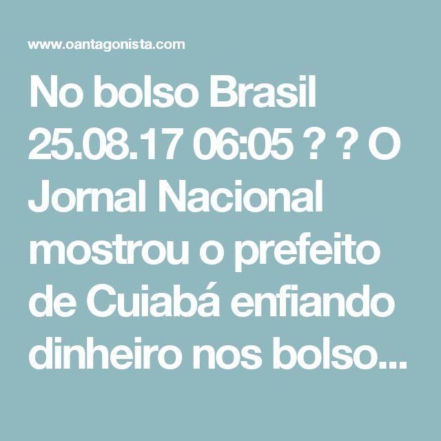 No bolso Brasil  25.08.17 06:05   O Jornal Nacional mostrou o prefeito de Cuiabá enfiando dinheiro nos bolsos do paletó.  Bom dia, antagonistas.