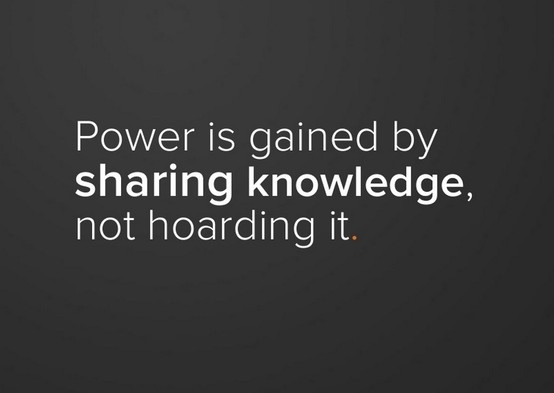 """""""Power is gained by sharing knowledge, not hoarding it."""""""