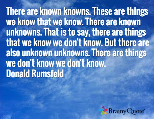 """Just to be clear on this""""There are known knowns. These are things we know that we know. There are known unknowns. That is to say, there are things that we know we don't know. But there are also unknown unknowns. There are things we don't know we don't know."""" That pretty much covers it.  Donald Rumsfeld"""