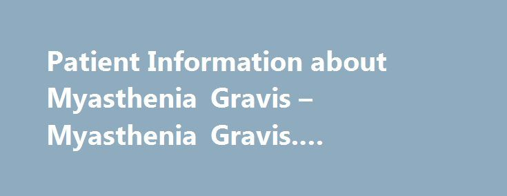 Patient Information about Myasthenia Gravis – Myasthenia Gravis. #www.ask #question.com http://questions.remmont.com/patient-information-about-myasthenia-gravis-myasthenia-gravis-www-ask-question-com/  #ask md free # Patient Information about Myasthenia Gravis Myasthenia gravis (MG) is a chronic disorder that causes progressive muscle weakness. Symptoms of myasthenia gravis vary in severity, may come and go, and often worsen with activity and improve with rest. Signs of the disorder include…
