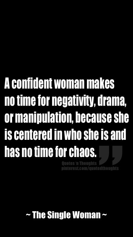 A confident woman makes  no time for negativity, drama, or manipulation, because she is centered in who she is and has no time for chaos. ~ The SW