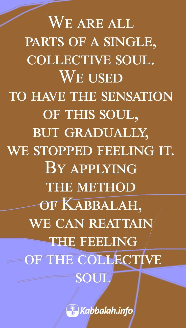 We are all parts of a single, collective soul. We used to have the sensation of this soul, but gradually, we stopped feeling it. By applying the method of Kabbalah, we can reattain the feeling of the collective soul #quoteskabbalahinfo | Get started with Live Kabbalah course => http://www.kabbalah.info/bb/kr/?utm_source=pinterest&utm_medium=link&utm_campaign=krgeneral |   #KabbalahRevealed #mondaymotivation #QuoteoftheDay #kabbalah  #quote
