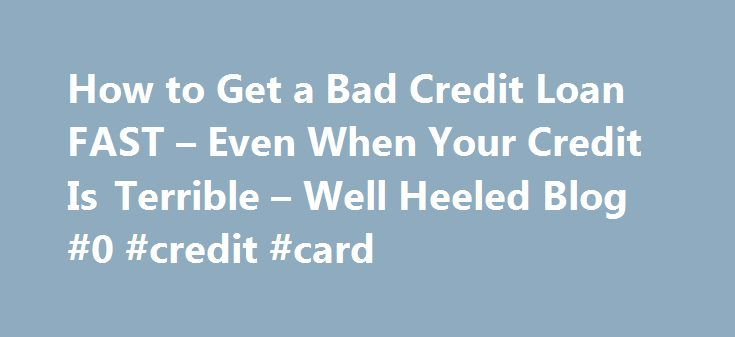 How to Get a Bad Credit Loan FAST – Even When Your Credit Is Terrible – Well Heeled Blog #0 #credit #card http://south-africa.remmont.com/how-to-get-a-bad-credit-loan-fast-even-when-your-credit-is-terrible-well-heeled-blog-0-credit-card/ #how to get a loan with bad credit # How to Get a Bad Credit Loan FAST Even When Your Credit Is Terrible 05-12-2012 Posted in Sponsored 5 comments This post is sponsored. People with terrible credit can still find a loan to cover unexpected expenses. Lenders…