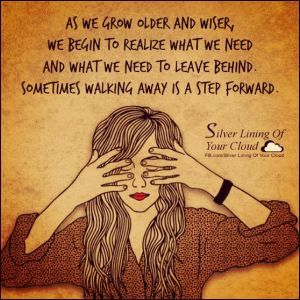 As we grow older and wiser, we begin to realize what we need and what we need to leave behind. Sometimes walking away is a step forward. _More fantastic quotes on: https://www.facebook.com/SilverLiningOfYourCloud  _Follow my Quote Blog on: http://silverliningofyourcloud.wordpress.com/