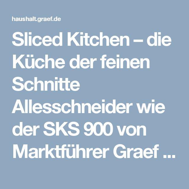 Sliced Kitchen – die Küche der feinen Schnitte Allesschneider wie der SKS 900 von Marktführer Graef setzen einen neuen kulinarischen Trend   Gebr. Graef GmbH & Co. KG