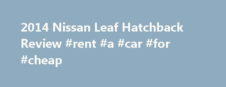 2014 Nissan Leaf Hatchback Review #rent #a #car #for #cheap http://cars.remmont.com/2014-nissan-leaf-hatchback-review-rent-a-car-for-cheap/  #leaf car # 2014 Nissan Leaf Hatchback Edmunds' Review Edmunds Expert Review of the 2014 Nissan Leaf Hatchback What's New for 2014 A rearview camera is now standard on all 2014 Nissan Leaf models. Also, the Leaf's EPA-estimated driving range has increased from 75 to 84 miles. This is due to the way the EPA…The post 2014 Nissan Leaf Hatchback Review…