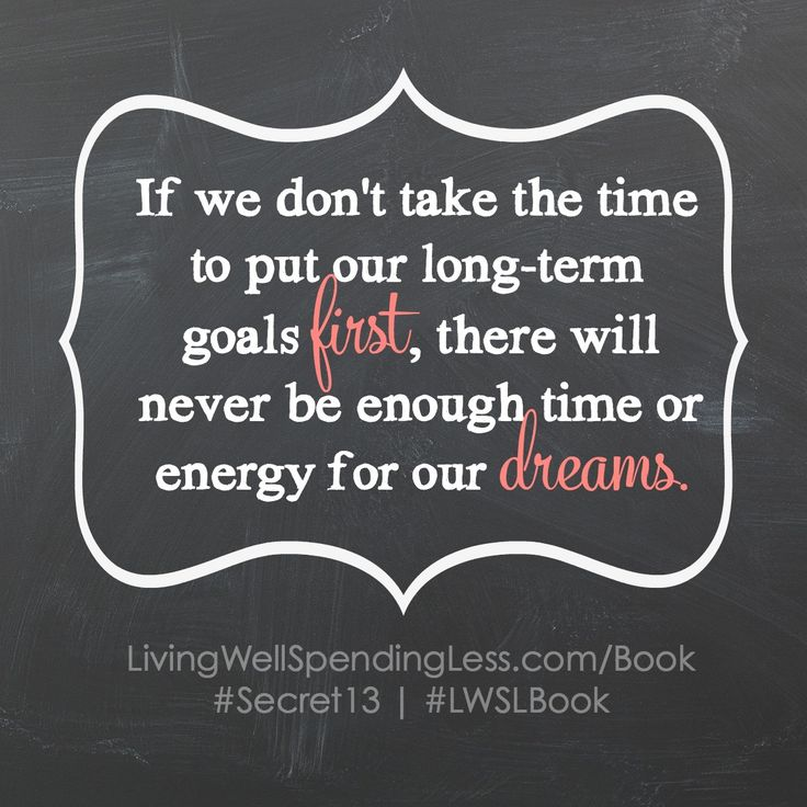 If we don't take the time to put our long-term goals first, there will never be enough time or energy for our dreams.