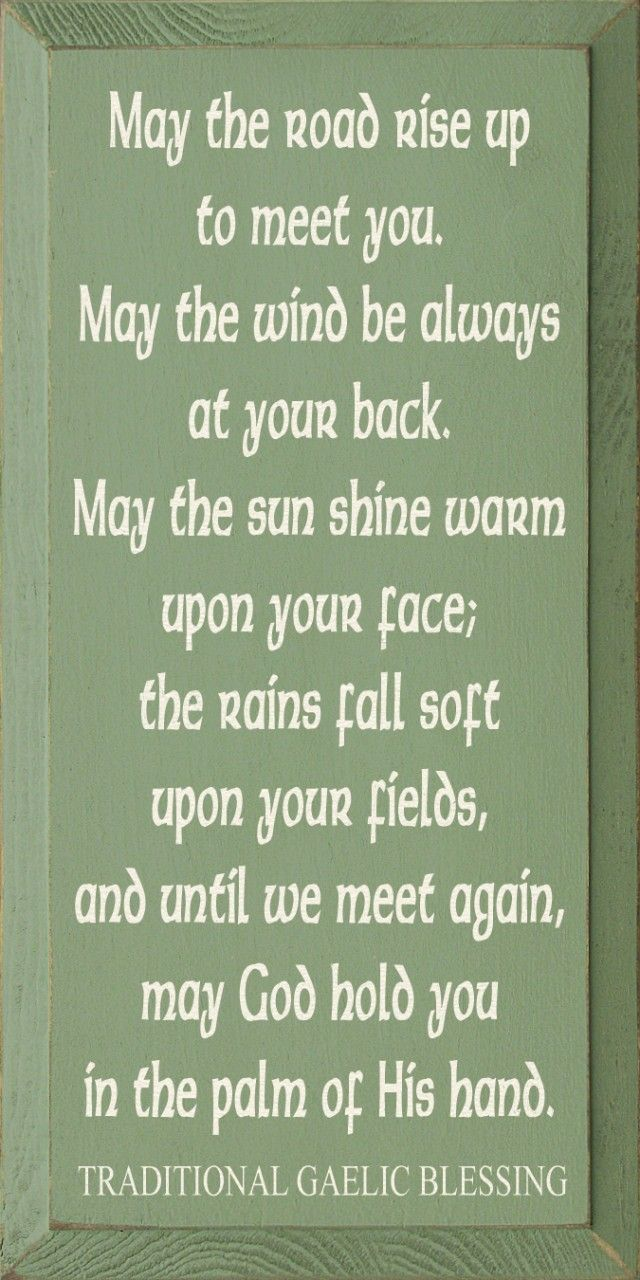 May The Road Rise Up To Meet You. May The Wind Be Always At Your Back. May The Sun Shine Warm Upon Your Face; The Rains Fall Soft Upon Your Fields, And Until We Meet Again, May God Hold You In The Palm Of His Hand. Traditional Gaelic Blessing