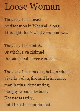 Loose Woman by Sandra Cisneros They say I'm a beast. And feast on it. When all along I thought that's what a woman was. They say I'm a bitch. Or witch. I've claimed the same and never winced. They say I'm a macha, hell on wheels, viva-la-vulva, fire and brimstone, man-hating, devastating, boogey-woman lesbian. Not necessarily, but I like the compliment.