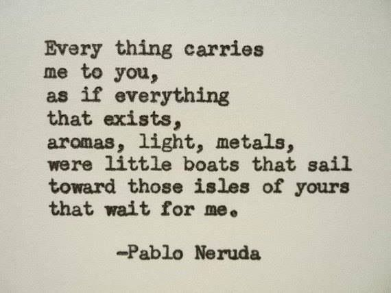 every thing carries me to you, as if everything that exists, aromas, light, metals, were little boats that sail toward those isles of yours that wait for me. ~PABLO NERUDA