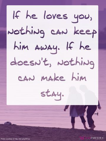 If he loves you, nothing can keep him away. If he doesn't, nothing can make him stay.