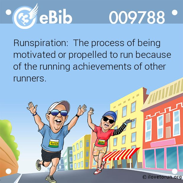 Runspiration:  The process of being  motivated or propelled to run because   of the running achievements of other  runners.