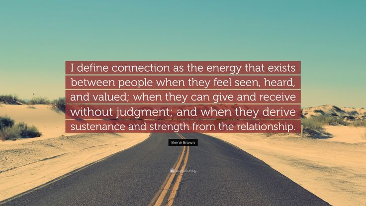 "Brené Brown Quote: ""I define connection as the energy that exists between people when they feel seen, heard, and valued; when they can give and receive without judgment; and when they derive sustenance and strength from the relationship."""