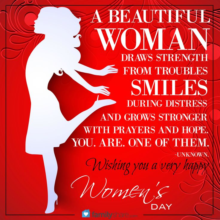 A beautiful woman draws strength from troubles, smiles during distress, and grows stsronger with prayers and hope. You. Are. One of them. -Unknown. Wishing you a very happy women's day.