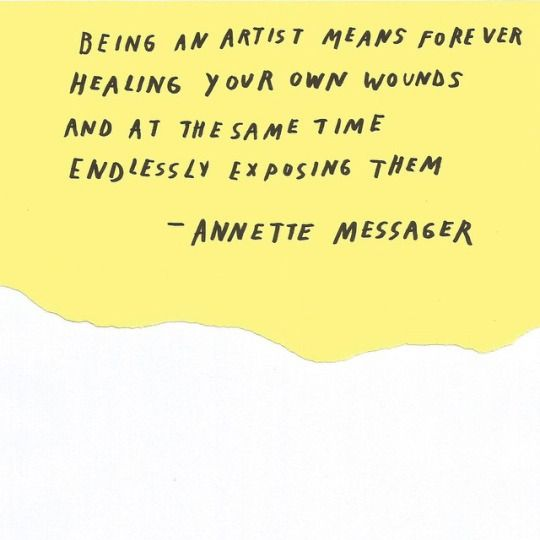 Being an artist means forever healing your own wounds and at the same time endlessly exposing them - Annette Messager; creative quote