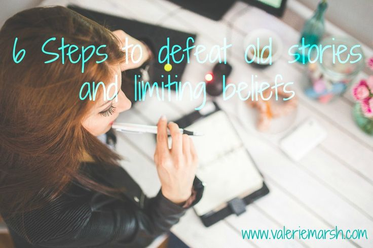6 Steps to defeat old stories and limiting beliefs
