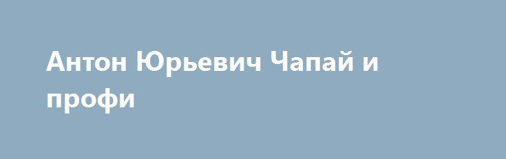 Антон Юрьевич Чапай и профи http://rusdozor.ru/2017/01/22/anton-yurevich-chapaj-i-profi/  Второй День Рождения самого значимого политика страны