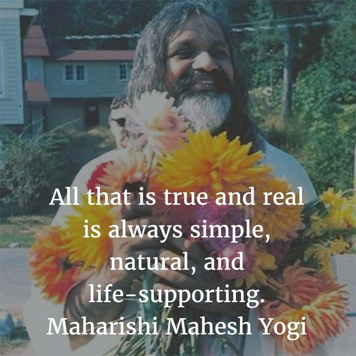 All that is true and real is always simple, natural, and life-supporting. —Maharishi Mahesh Yogi
