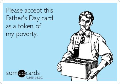 Please accept this Father's Day card as a token of my poverty.